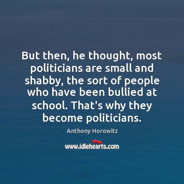 But then, he thought, most politicians are small and shabby, the sort Image
