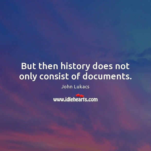But then history does not only consist of documents. Image