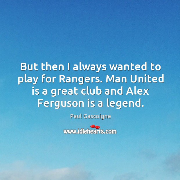 But then I always wanted to play for rangers. Man united is a great club and alex ferguson is a legend. Paul Gascoigne Picture Quote