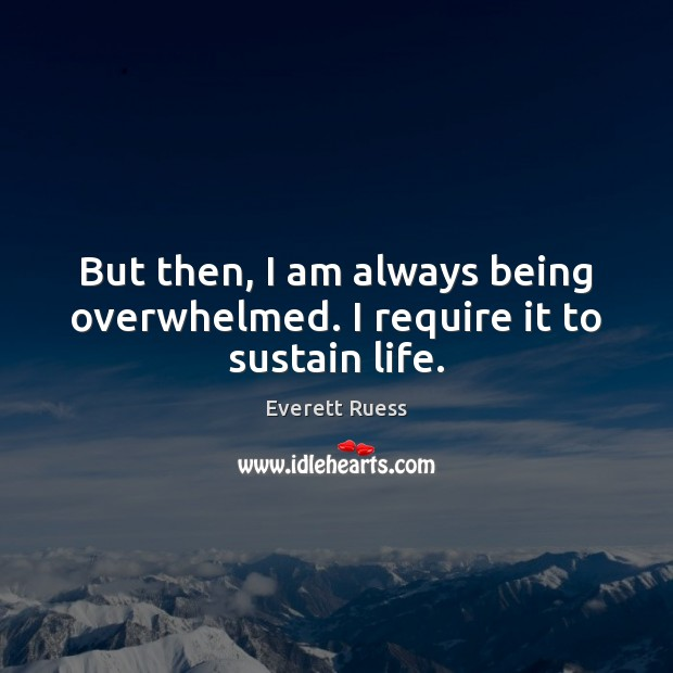 But then, I am always being overwhelmed. I require it to sustain life. Everett Ruess Picture Quote