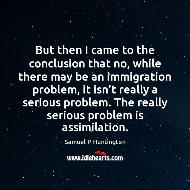 But then I came to the conclusion that no, while there may Samuel P Huntington Picture Quote