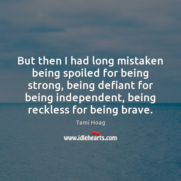 But then I had long mistaken being spoiled for being strong, being Being Strong Quotes Image