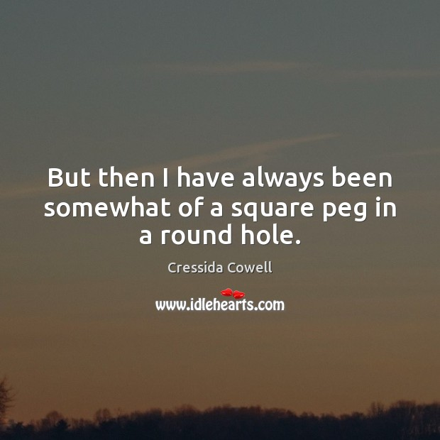 But then I have always been somewhat of a square peg in a round hole. Image