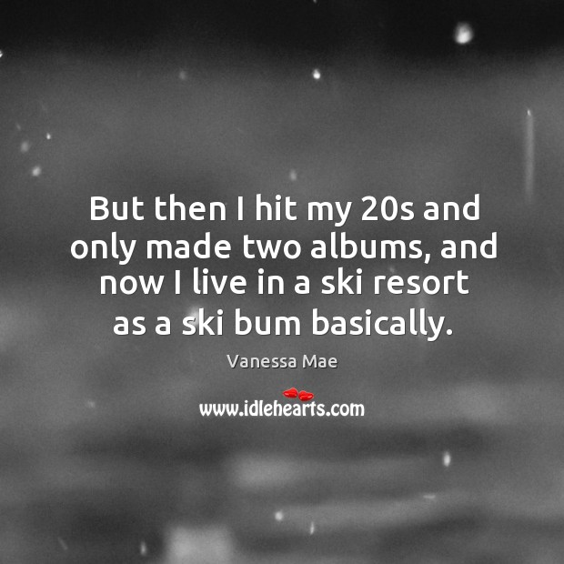But then I hit my 20s and only made two albums, and now I live in a ski resort as a ski bum basically. Image