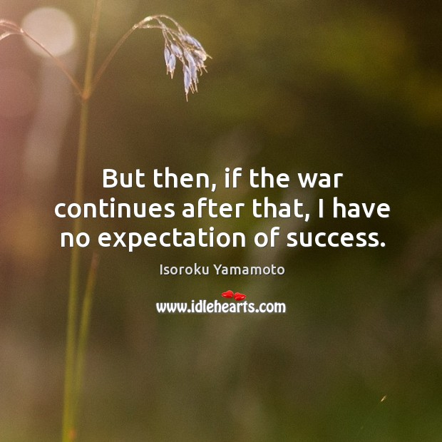 But then, if the war continues after that, I have no expectation of success. Image