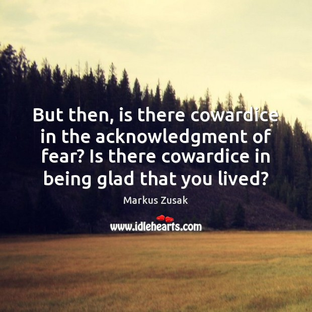 But then, is there cowardice in the acknowledgment of fear? Is there Image