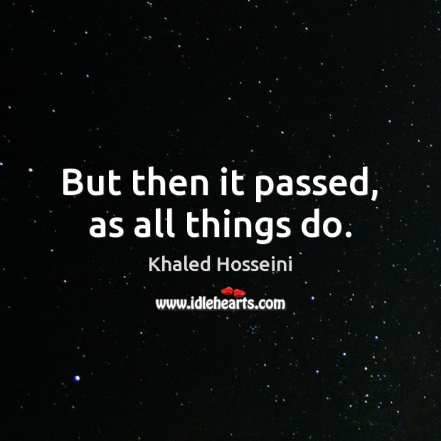 But then it passed, as all things do. Khaled Hosseini Picture Quote