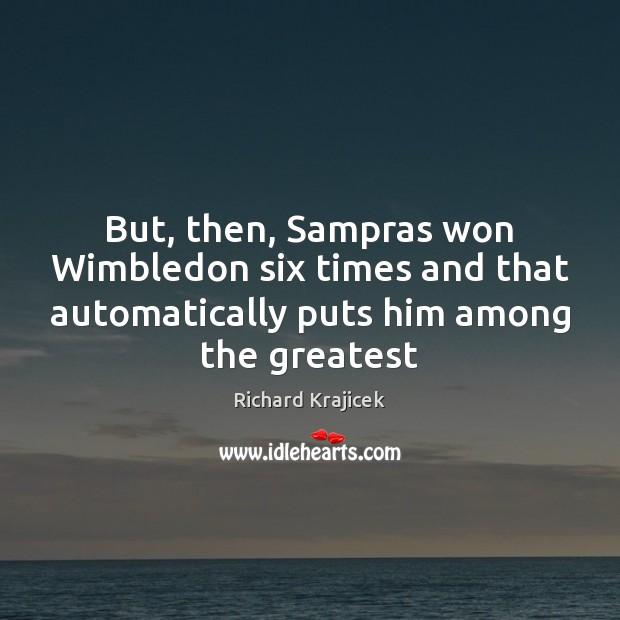 But, then, Sampras won Wimbledon six times and that automatically puts him Richard Krajicek Picture Quote