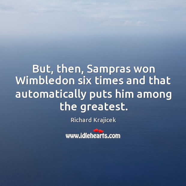 But, then, sampras won wimbledon six times and that automatically puts him among the greatest. Image
