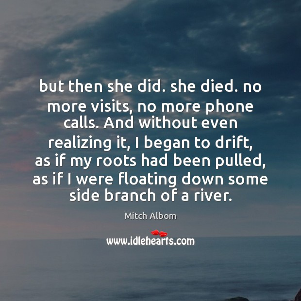 But then she did. she died. no more visits, no more phone Mitch Albom Picture Quote