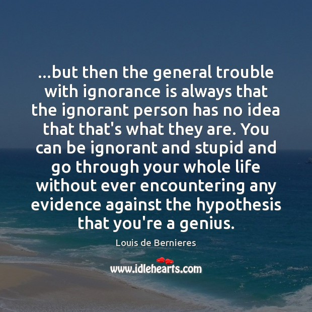 …but then the general trouble with ignorance is always that the ignorant Ignorance Quotes Image