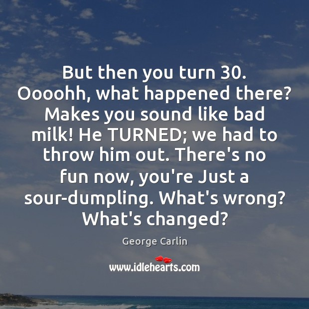 But then you turn 30. Oooohh, what happened there? Makes you sound like George Carlin Picture Quote