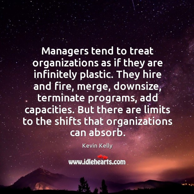 But there are limits to the shifts that organizations can absorb. Kevin Kelly Picture Quote