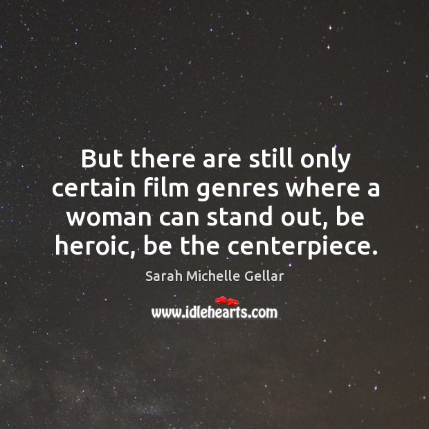 But there are still only certain film genres where a woman can stand out, be heroic, be the centerpiece. Image