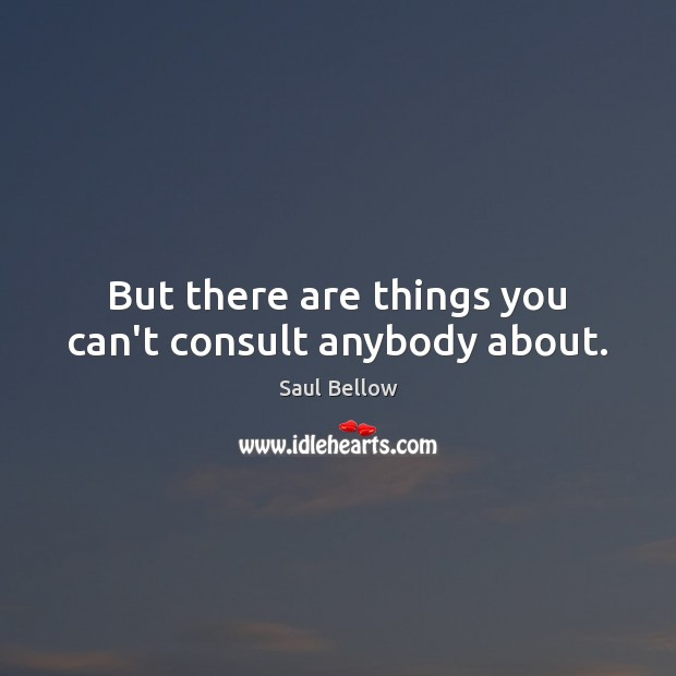 But there are things you can't consult anybody about. Saul Bellow Picture Quote