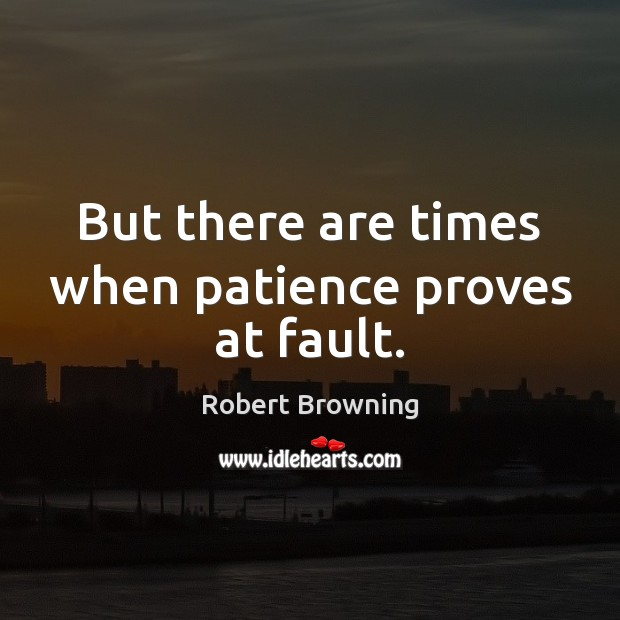 But there are times when patience proves at fault. Image