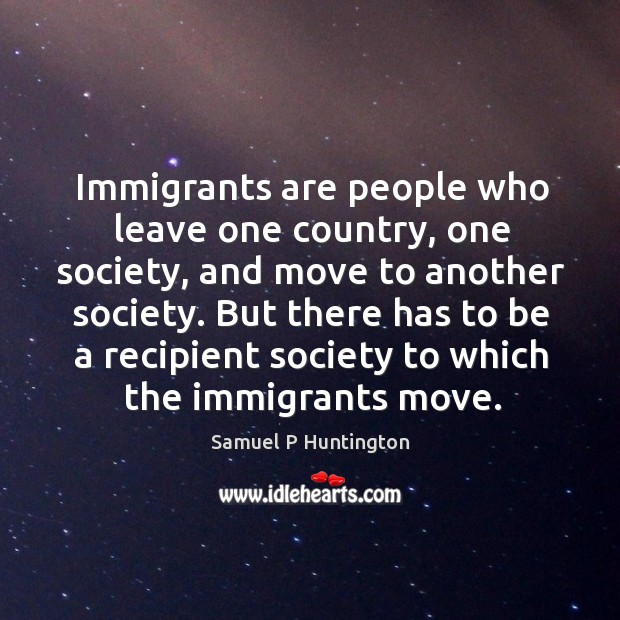 But there has to be a recipient society to which the immigrants move. Samuel P Huntington Picture Quote