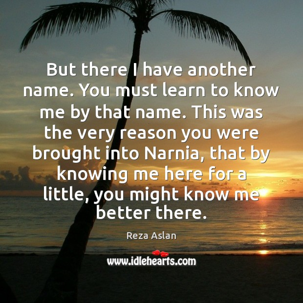 But there I have another name. You must learn to know me Reza Aslan Picture Quote