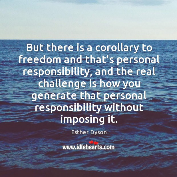 But there is a corollary to freedom and that's personal responsibility, and Esther Dyson Picture Quote