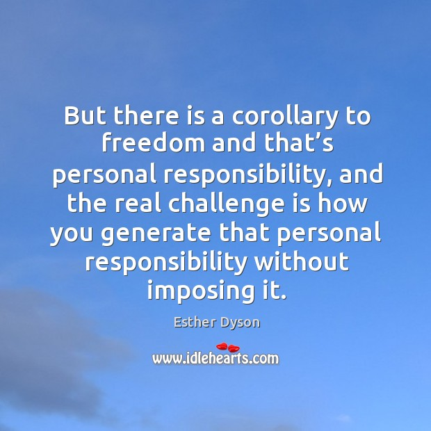 But there is a corollary to freedom and that's personal responsibility Esther Dyson Picture Quote