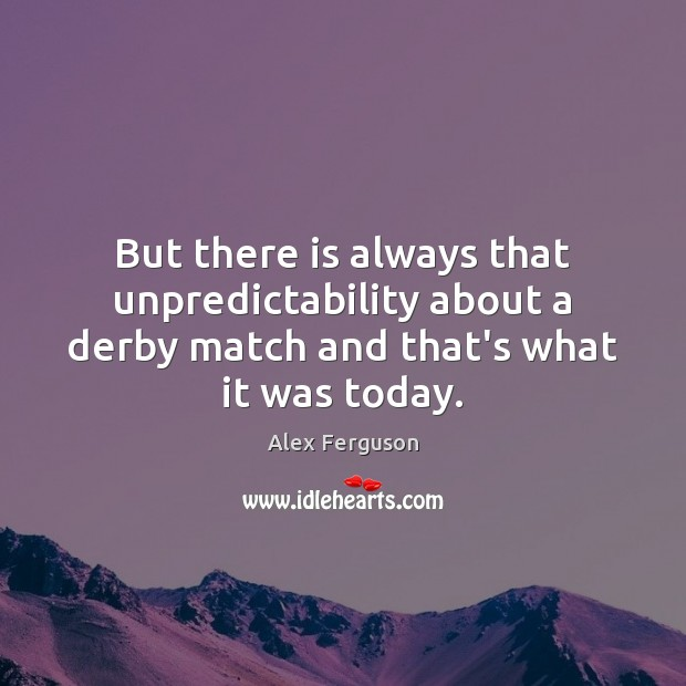 But there is always that unpredictability about a derby match and that's Alex Ferguson Picture Quote