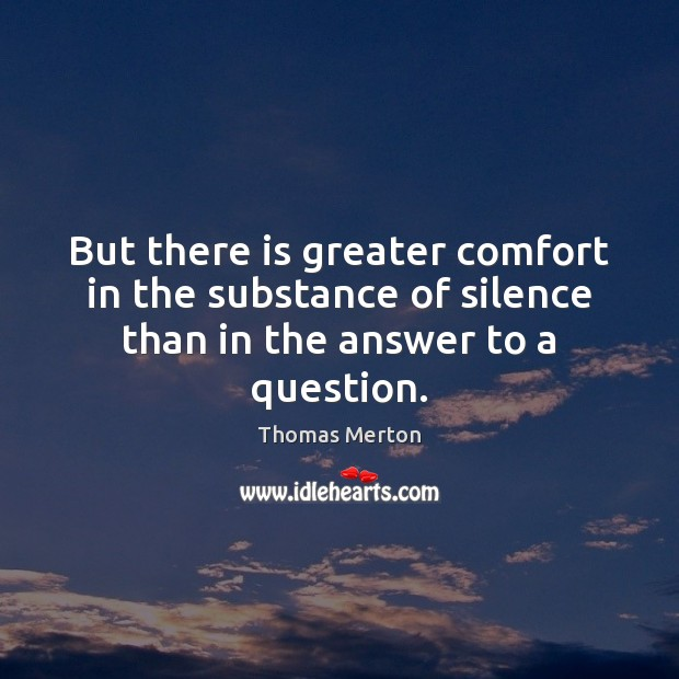 But there is greater comfort in the substance of silence than in the answer to a question. Image