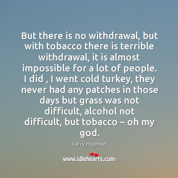 Image, But there is no withdrawal, but with tobacco there is terrible withdrawal, it is almost
