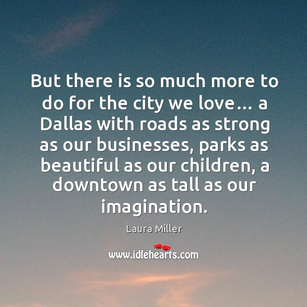 But there is so much more to do for the city we love… a dallas with roads as strong as our businesses Image