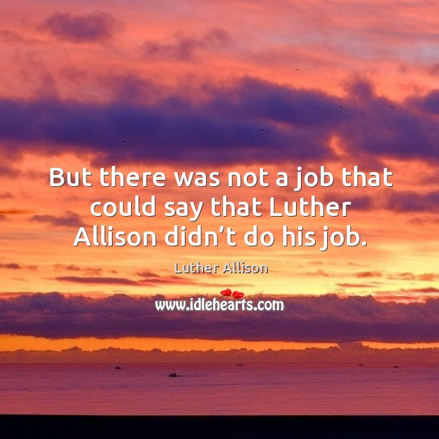 Image, But there was not a job that could say that luther allison didn't do his job.