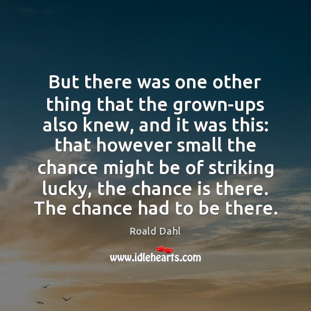 But there was one other thing that the grown-ups also knew, and Roald Dahl Picture Quote