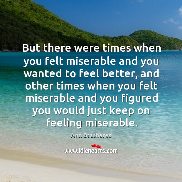 But there were times when you felt miserable and you wanted to Image