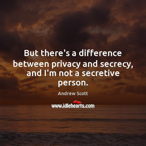 Image, But there's a difference between privacy and secrecy, and I'm not a secretive person.