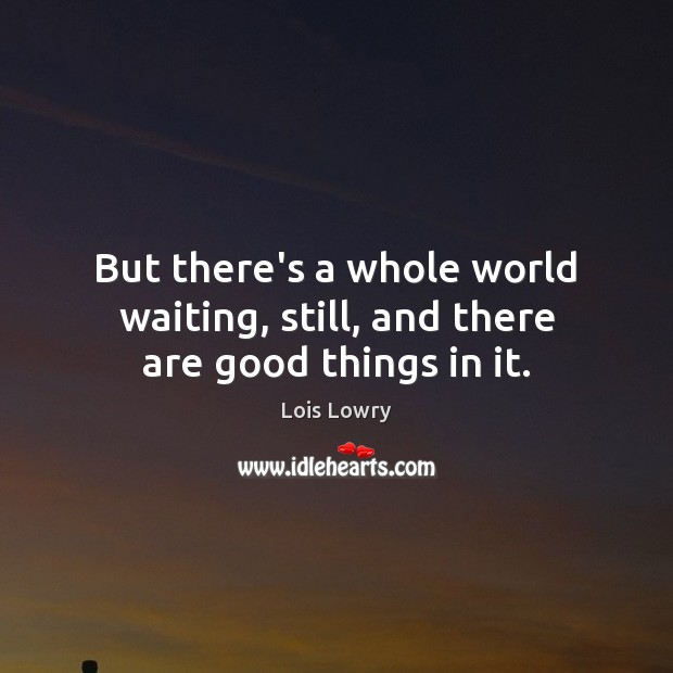 But there's a whole world waiting, still, and there are good things in it. Lois Lowry Picture Quote