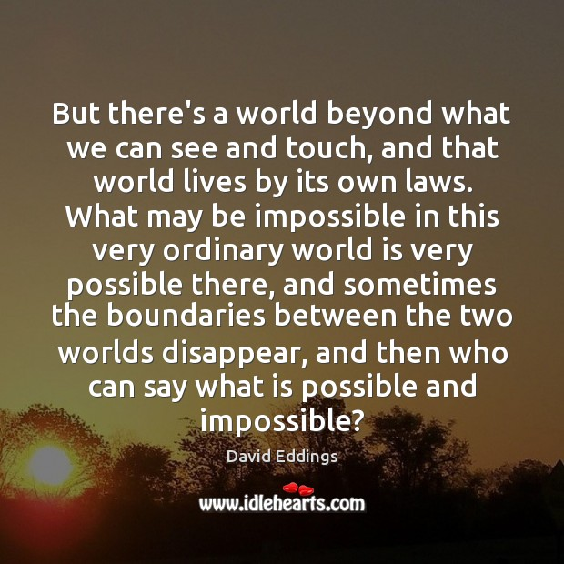 But there's a world beyond what we can see and touch, and David Eddings Picture Quote