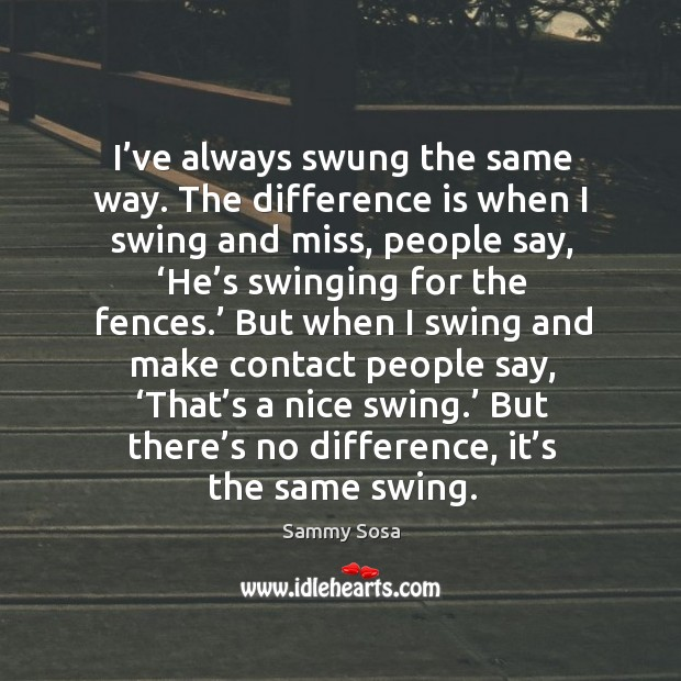 But there's no difference, it's the same swing. Sammy Sosa Picture Quote