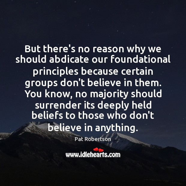 But there's no reason why we should abdicate our foundational principles because Pat Robertson Picture Quote