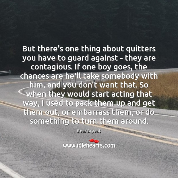But there's one thing about quitters you have to guard against – Bear Bryant Picture Quote