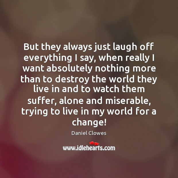 But they always just laugh off everything I say, when really I Image