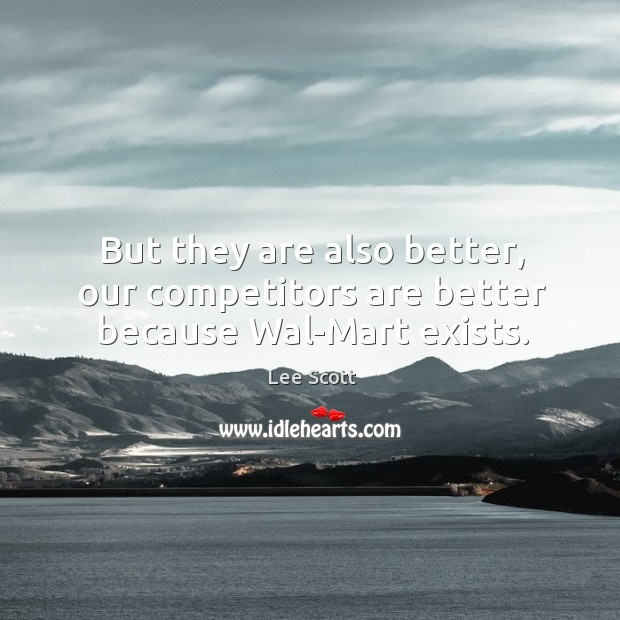 But they are also better, our competitors are better because wal-mart exists. Lee Scott Picture Quote