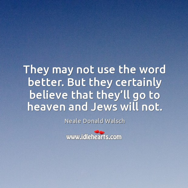 Image, But they certainly believe that they'll go to heaven and jews will not.