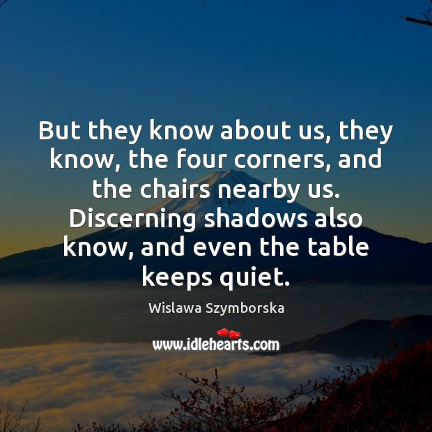 But they know about us, they know, the four corners, and the Wislawa Szymborska Picture Quote