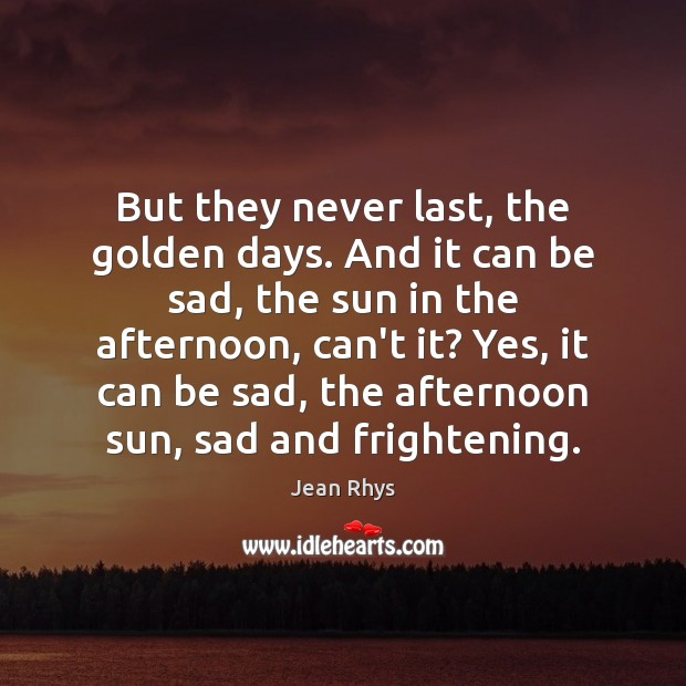 Image, But they never last, the golden days. And it can be sad,