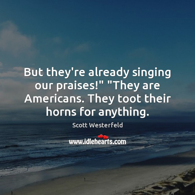 """But they're already singing our praises!"""" """"They are Americans. They toot their Image"""