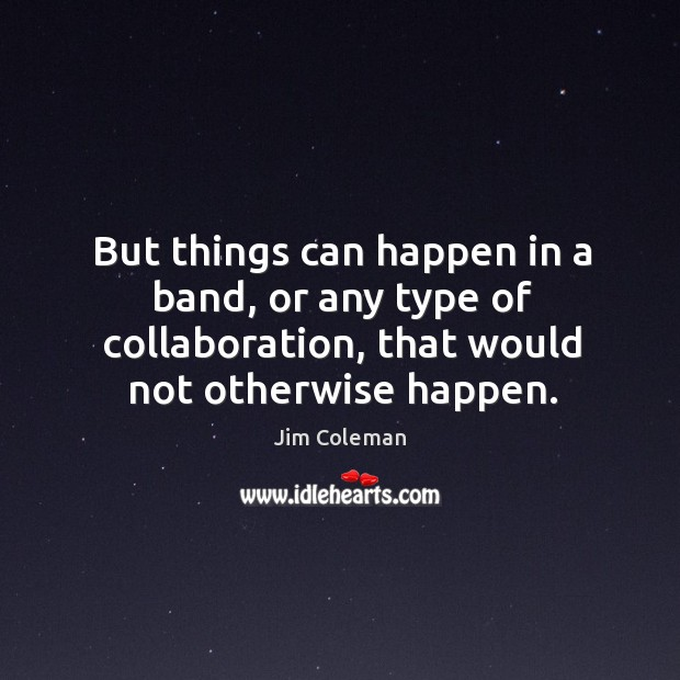 But things can happen in a band, or any type of collaboration, that would not otherwise happen. Image