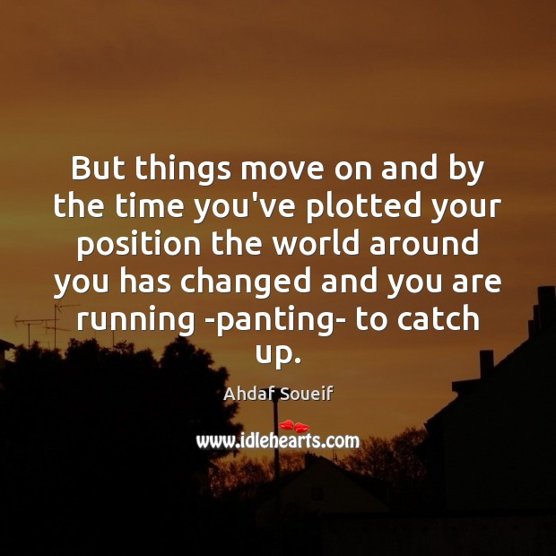 But things move on and by the time you've plotted your position Ahdaf Soueif Picture Quote