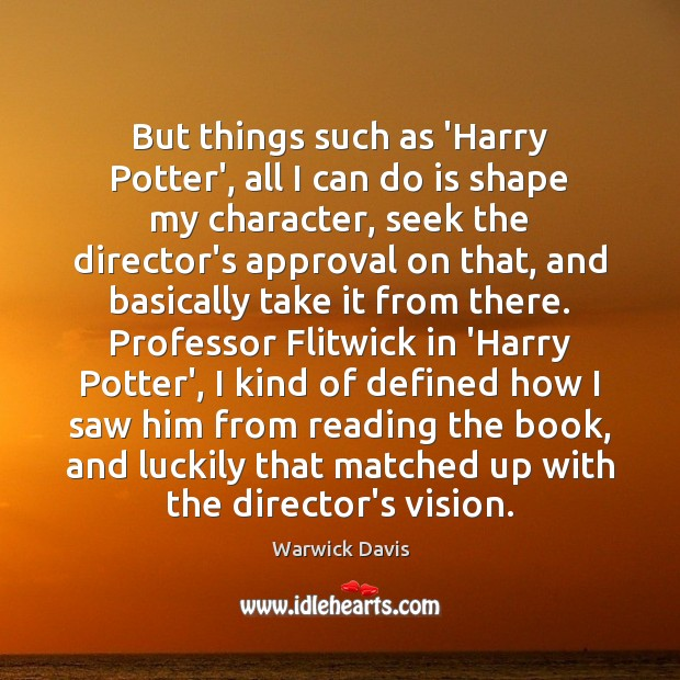 But things such as 'Harry Potter', all I can do is shape Warwick Davis Picture Quote