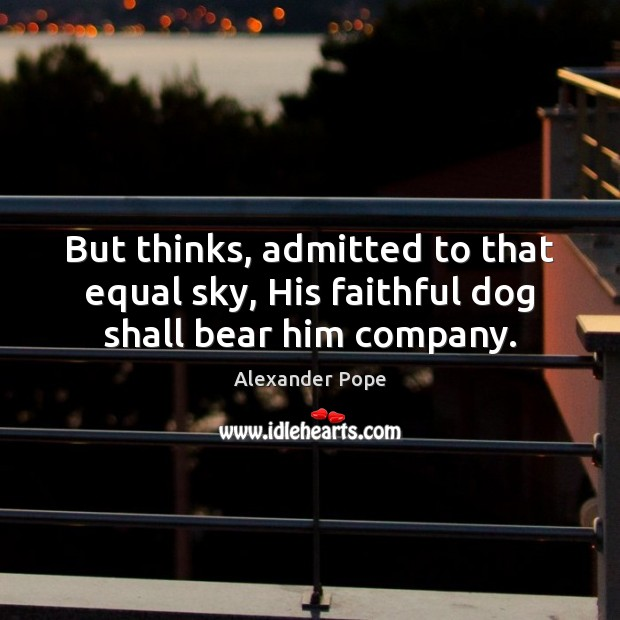 But thinks, admitted to that equal sky, His faithful dog shall bear him company. Alexander Pope Picture Quote