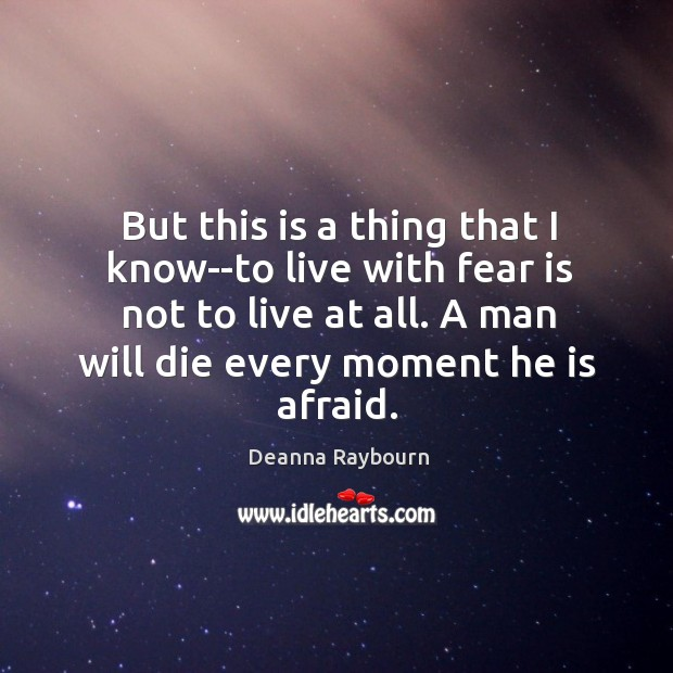 But this is a thing that I know–to live with fear is Image