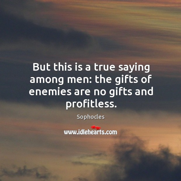 Image, But this is a true saying among men: the gifts of enemies are no gifts and profitless.