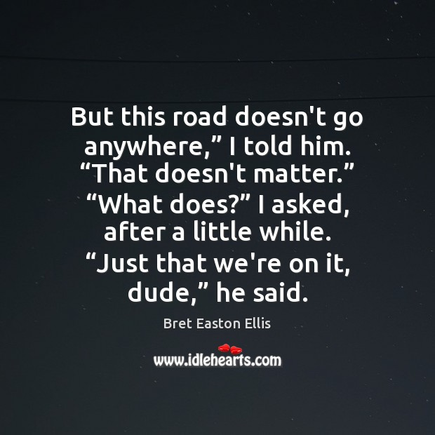 """But this road doesn't go anywhere,"""" I told him. """"That doesn't matter."""" """" Image"""